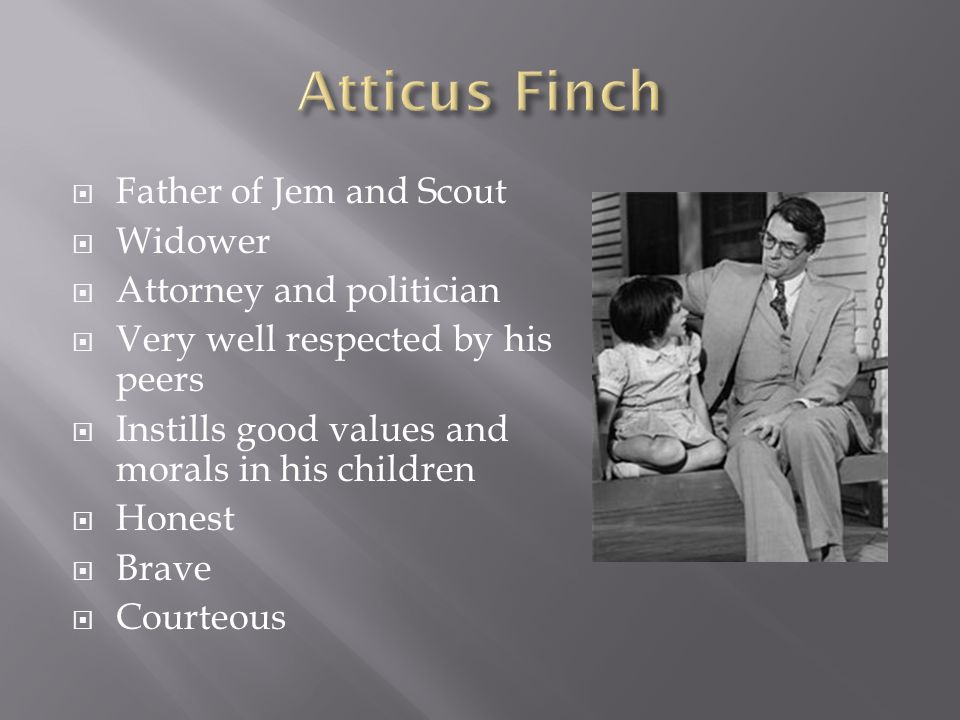  Father of Jem and Scout  Widower  Attorney and politician  Very well respected by his peers  Instills good values and morals in his children  Honest  Brave  Courteous