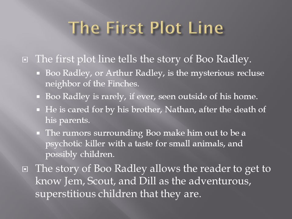  The first plot line tells the story of Boo Radley.  Boo Radley, or Arthur Radley, is the mysterious recluse neighbor of the Finches.  Boo Radley i
