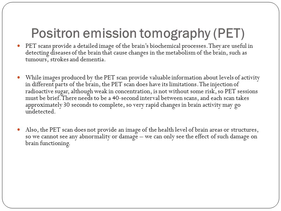 Positron emission tomography (PET) PET scans provide a detailed image of the brain's biochemical processes.