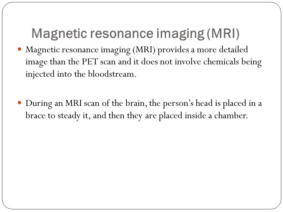 Magnetic resonance imaging (MRI) Magnetic resonance imaging (MRI) provides a more detailed image than the PET scan and it does not involve chemicals being injected into the bloodstream.