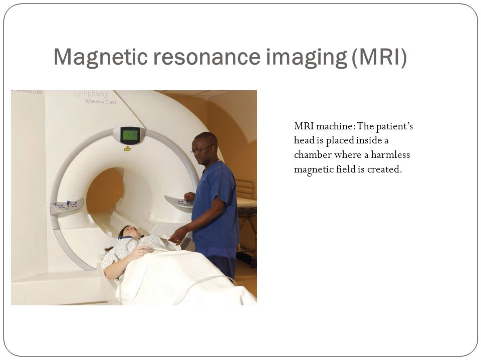 Magnetic resonance imaging (MRI) MRI machine: The patient's head is placed inside a chamber where a harmless magnetic field is created.