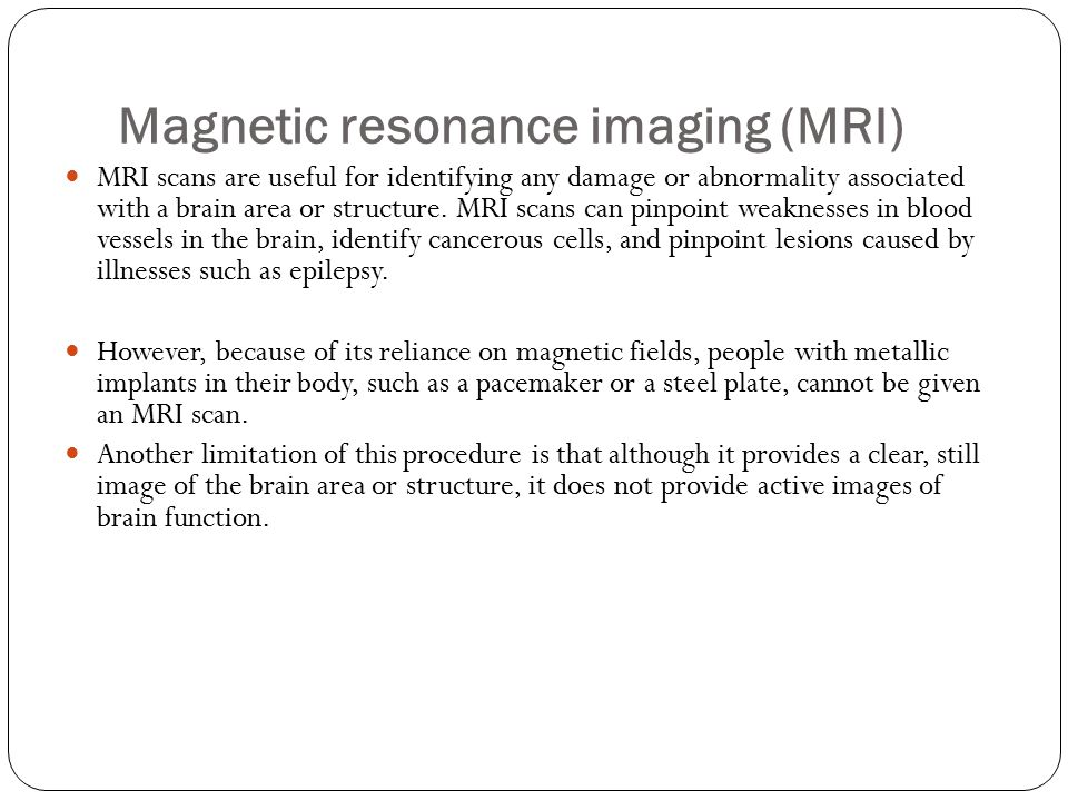 Magnetic resonance imaging (MRI) MRI scans are useful for identifying any damage or abnormality associated with a brain area or structure.