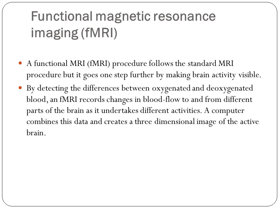 Functional magnetic resonance imaging (fMRI) A functional MRI (fMRI) procedure follows the standard MRI procedure but it goes one step further by making brain activity visible.