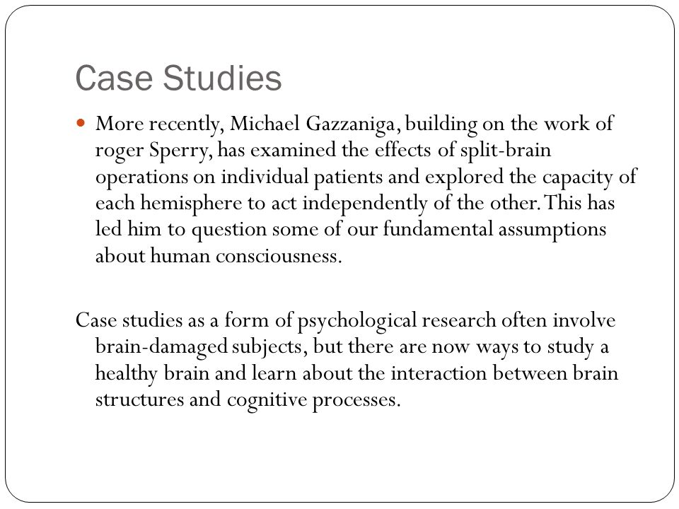 Case Studies More recently, Michael Gazzaniga, building on the work of roger Sperry, has examined the effects of split-brain operations on individual patients and explored the capacity of each hemisphere to act independently of the other.