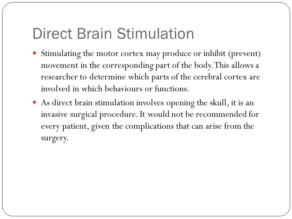 Direct Brain Stimulation Stimulating the motor cortex may produce or inhibit (prevent) movement in the corresponding part of the body.
