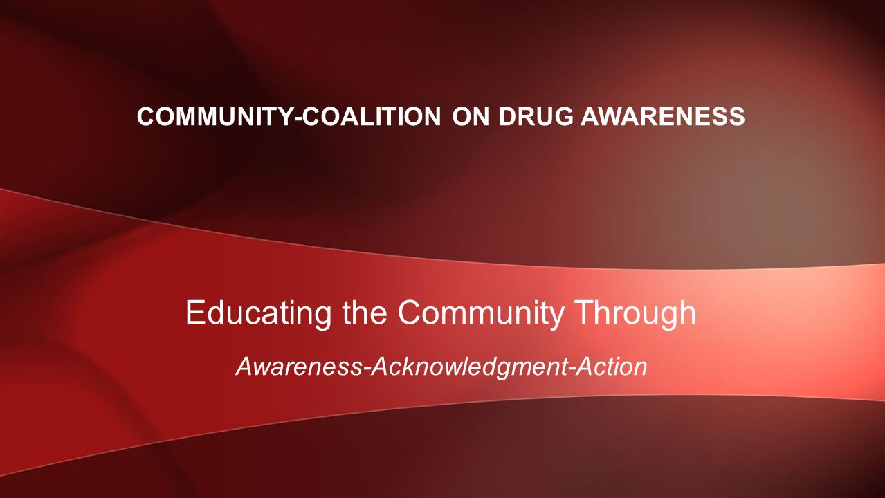 Educating the Community Through Awareness-Acknowledgment-Action COMMUNITY-COALITION ON DRUG AWARENESS