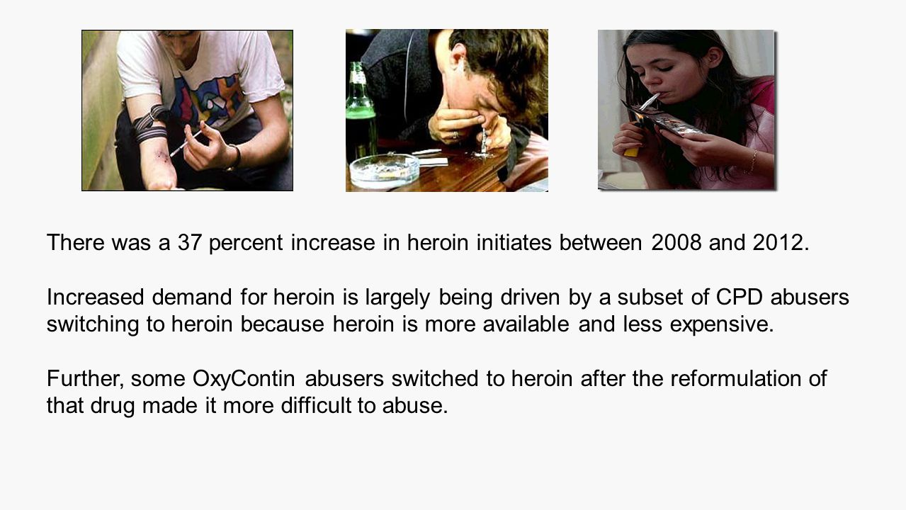 There was a 37 percent increase in heroin initiates between 2008 and 2012. Increased demand for heroin is largely being driven by a subset of CPD abus