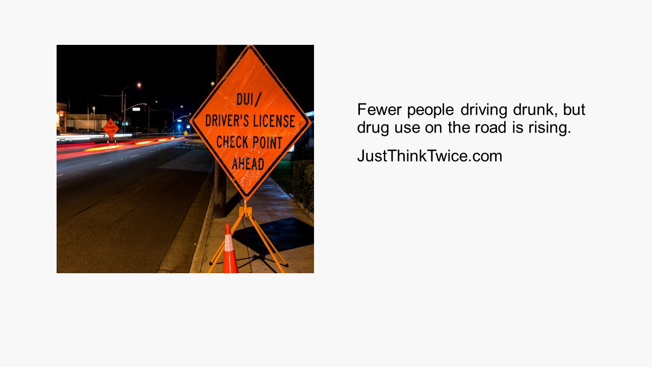 Fewer people driving drunk, but drug use on the road is rising. JustThinkTwice.com