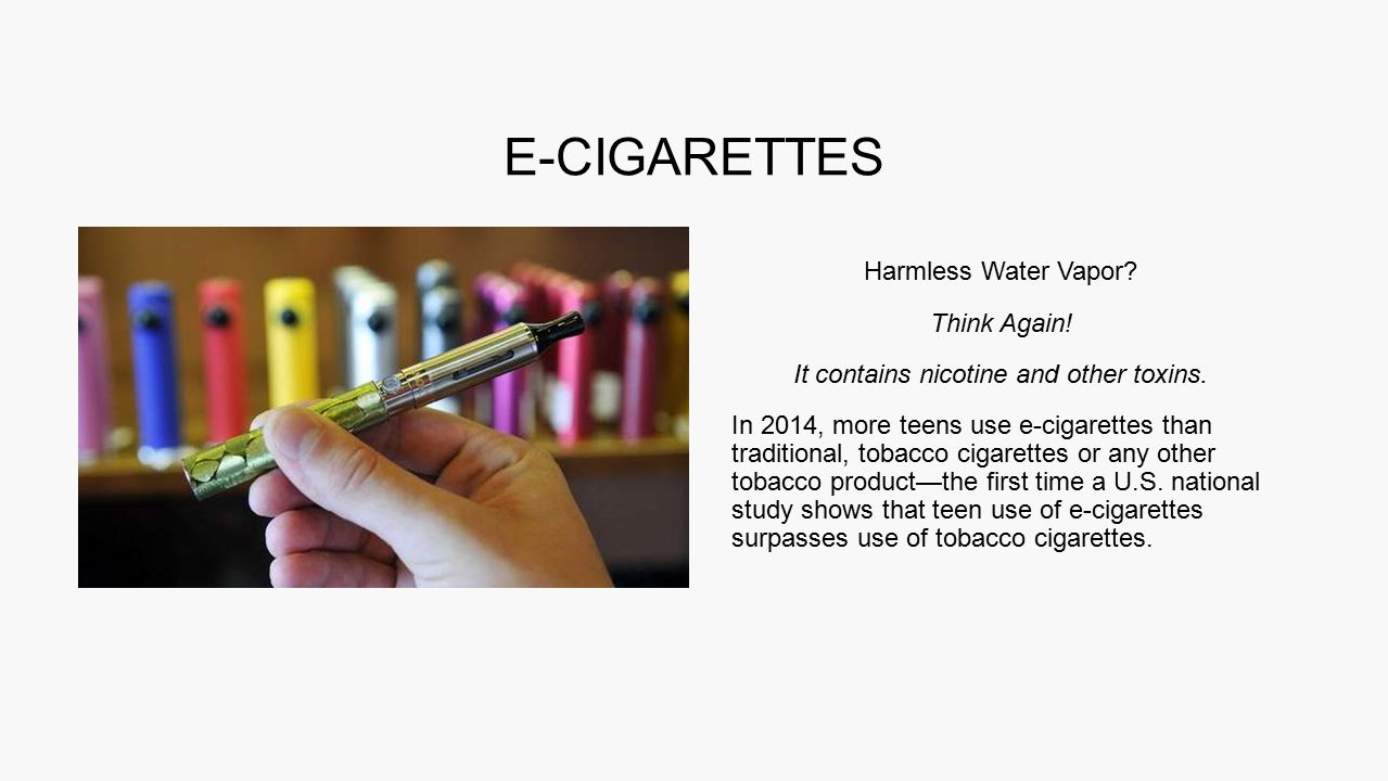 Harmless Water Vapor? Think Again! It contains nicotine and other toxins. In 2014, more teens use e-cigarettes than traditional, tobacco cigarettes or