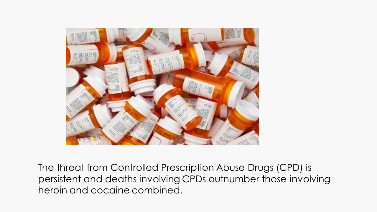 The threat from Controlled Prescription Abuse Drugs (CPD) is persistent and deaths involving CPDs outnumber those involving heroin and cocaine combine
