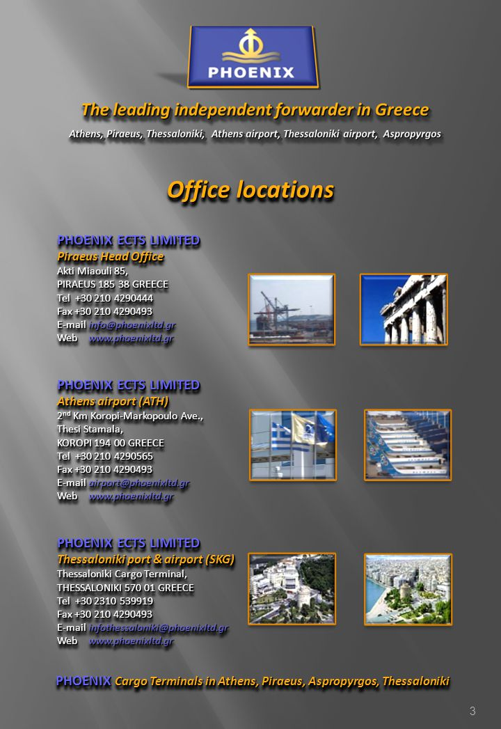 3 Office locations PHOENIX ECTS LIMITED Piraeus Head Office Akti Miaouli 85, PIRAEUS 185 38 GREECE Tel +30 210 4290444 Fax +30 210 4290493 E-mail info