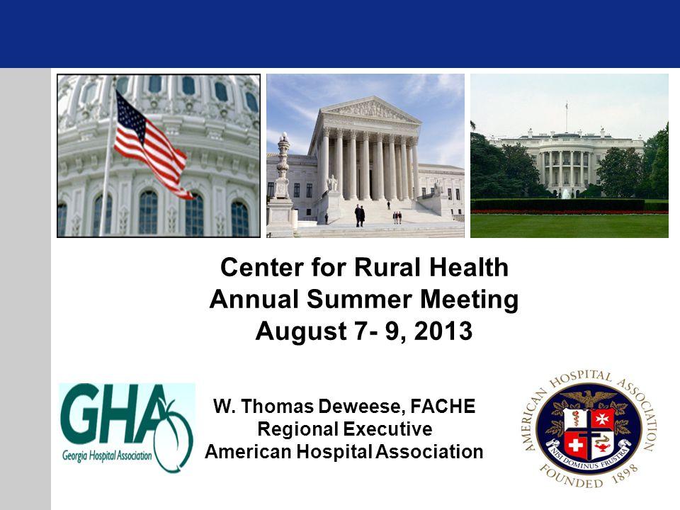 W. Thomas Deweese, FACHE Regional Executive American Hospital Association Center for Rural Health Annual Summer Meeting August 7- 9, 2013