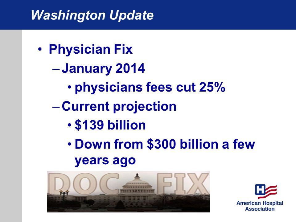 Washington Update Physician Fix –January 2014 physicians fees cut 25% –Current projection $139 billion Down from $300 billion a few years ago