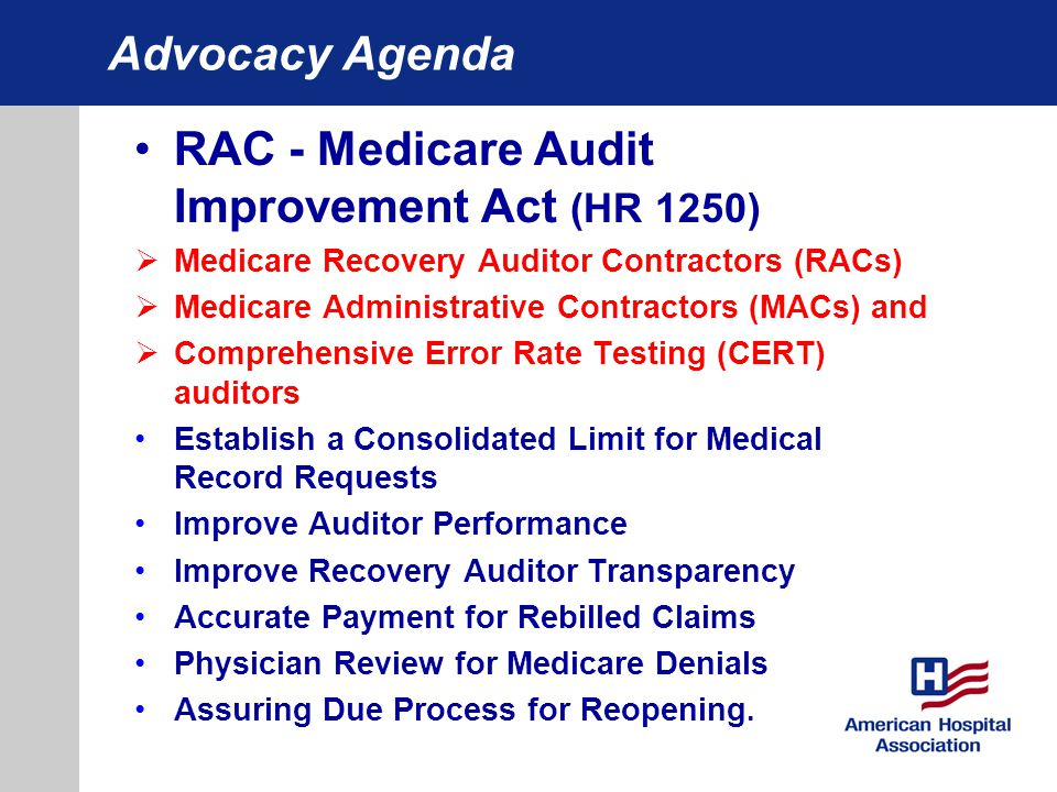 Advocacy Agenda RAC - Medicare Audit Improvement Act (HR 1250)  Medicare Recovery Auditor Contractors (RACs)  Medicare Administrative Contractors (MACs) and  Comprehensive Error Rate Testing (CERT) auditors Establish a Consolidated Limit for Medical Record Requests Improve Auditor Performance Improve Recovery Auditor Transparency Accurate Payment for Rebilled Claims Physician Review for Medicare Denials Assuring Due Process for Reopening.