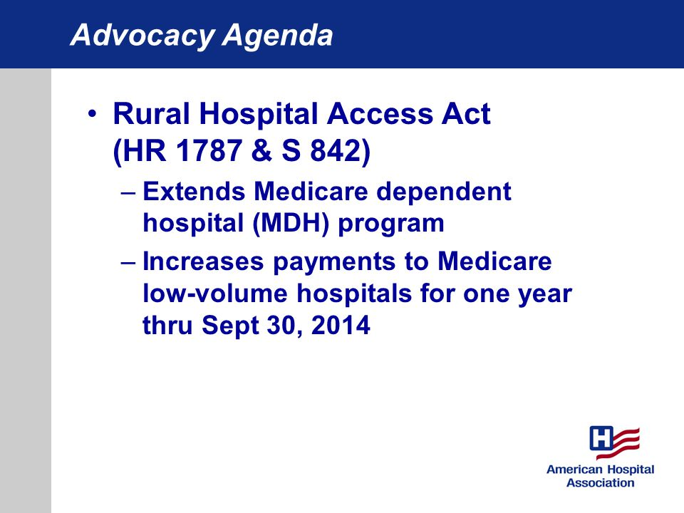 Advocacy Agenda Rural Hospital Access Act (HR 1787 & S 842) –Extends Medicare dependent hospital (MDH) program –Increases payments to Medicare low-vol