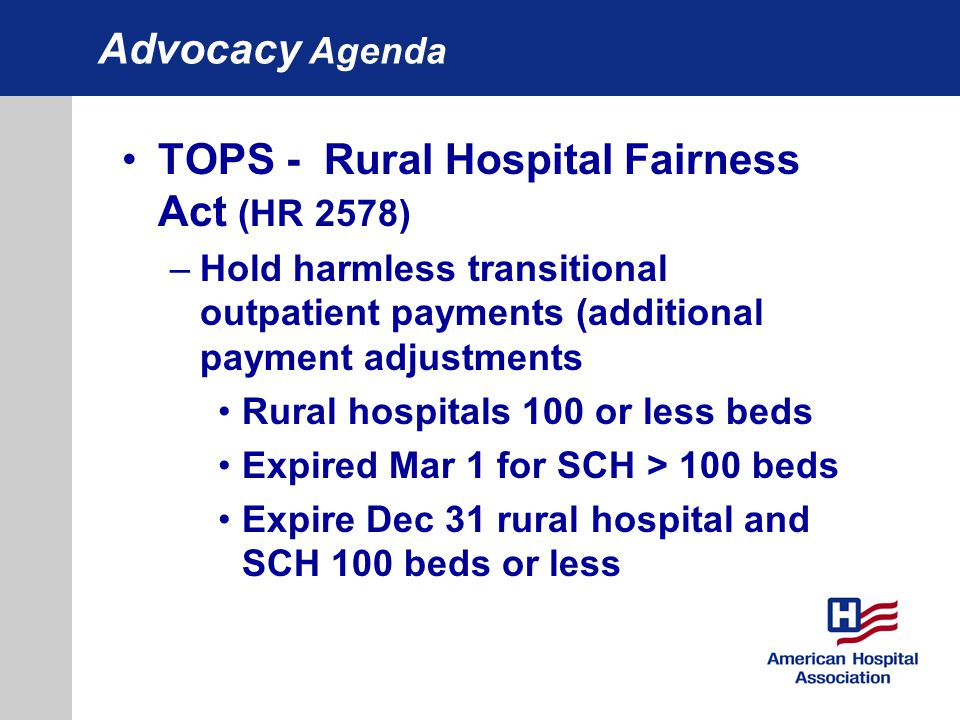 Advocacy Agenda TOPS - Rural Hospital Fairness Act (HR 2578) –Hold harmless transitional outpatient payments (additional payment adjustments Rural hos