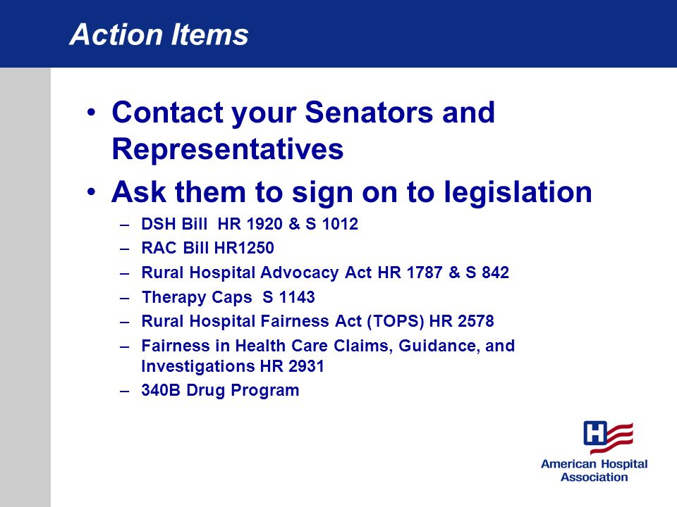 Contact your Senators and Representatives Ask them to sign on to legislation –DSH Bill HR 1920 & S 1012 –RAC Bill HR1250 –Rural Hospital Advocacy Act HR 1787 & S 842 –Therapy Caps S 1143 –Rural Hospital Fairness Act (TOPS) HR 2578 –Fairness in Health Care Claims, Guidance, and Investigations HR 2931 –340B Drug Program