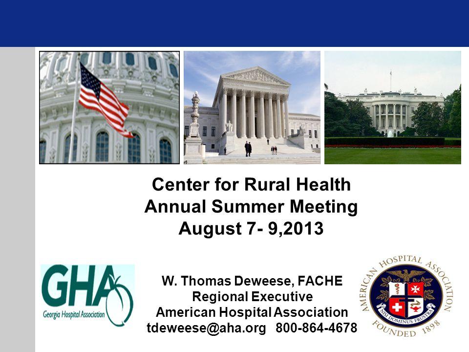 W. Thomas Deweese, FACHE Regional Executive American Hospital Association tdeweese@aha.org 800-864-4678 Center for Rural Health Annual Summer Meeting