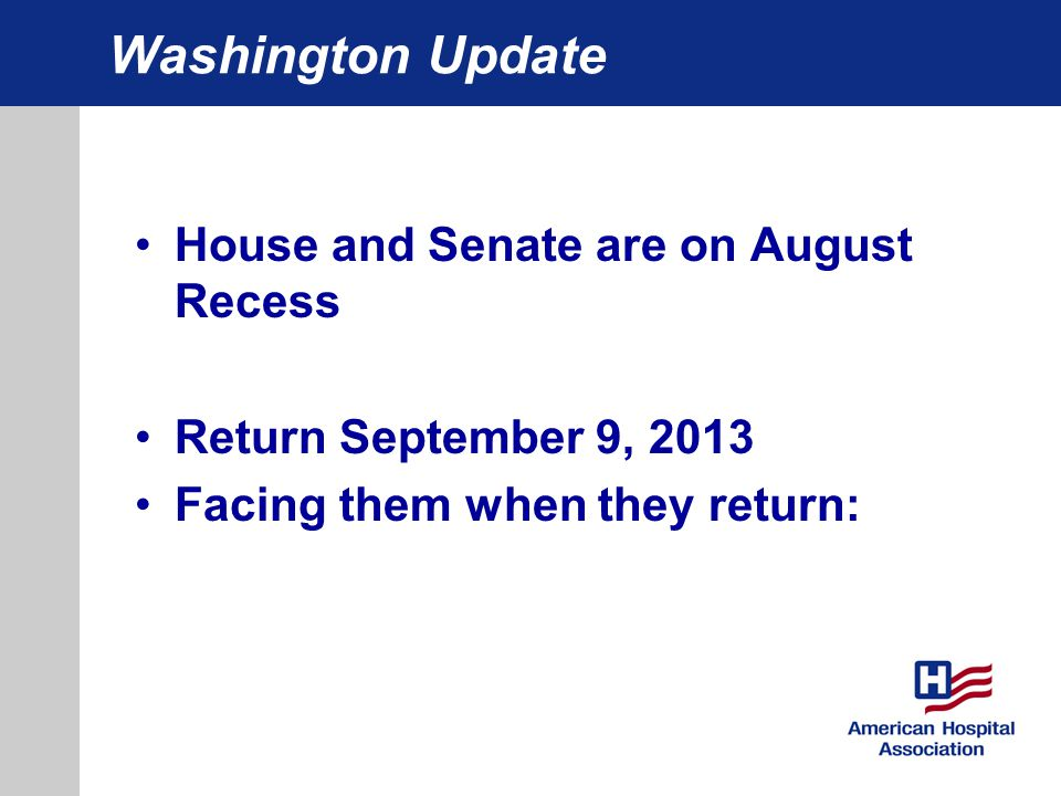Washington Update House and Senate are on August Recess Return September 9, 2013 Facing them when they return: