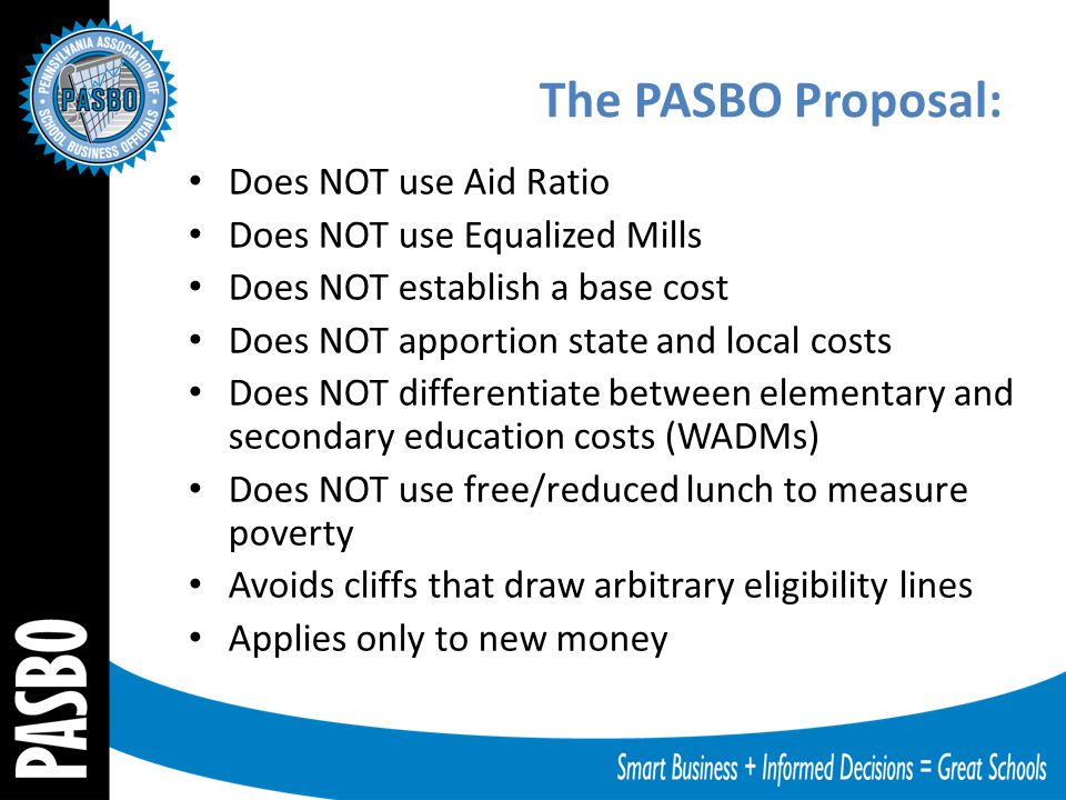 The PASBO Proposal: Does NOT use Aid Ratio Does NOT use Equalized Mills Does NOT establish a base cost Does NOT apportion state and local costs Does N
