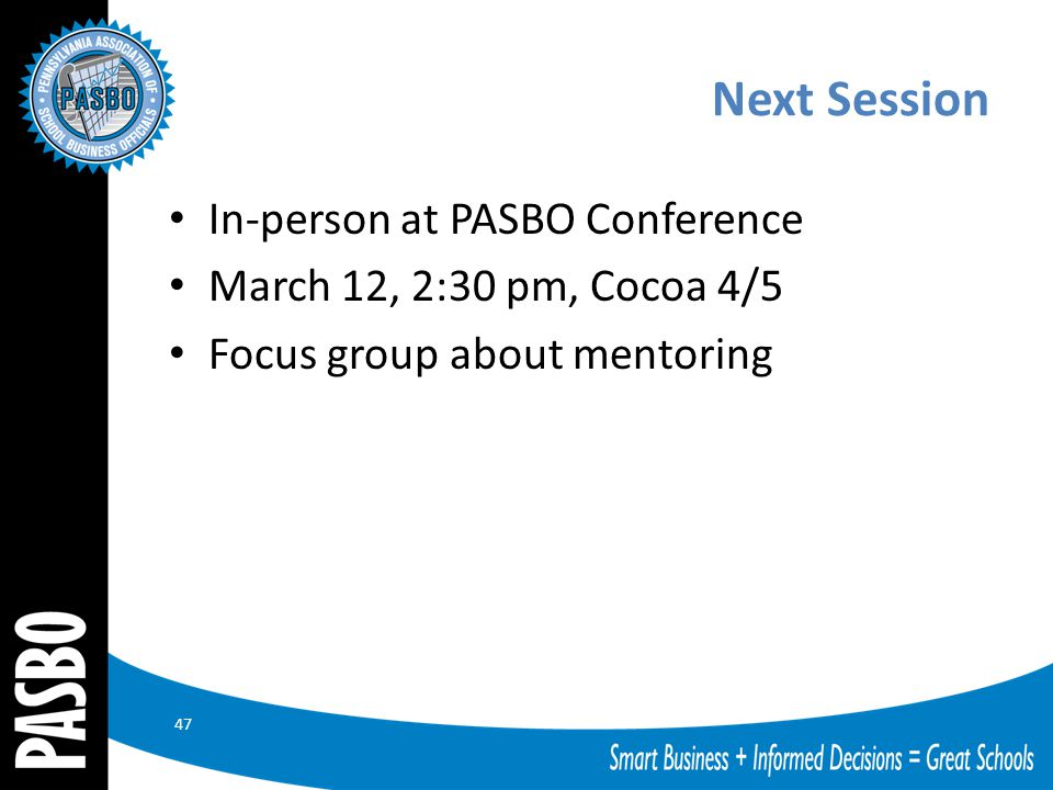 Next Session In-person at PASBO Conference March 12, 2:30 pm, Cocoa 4/5 Focus group about mentoring 47