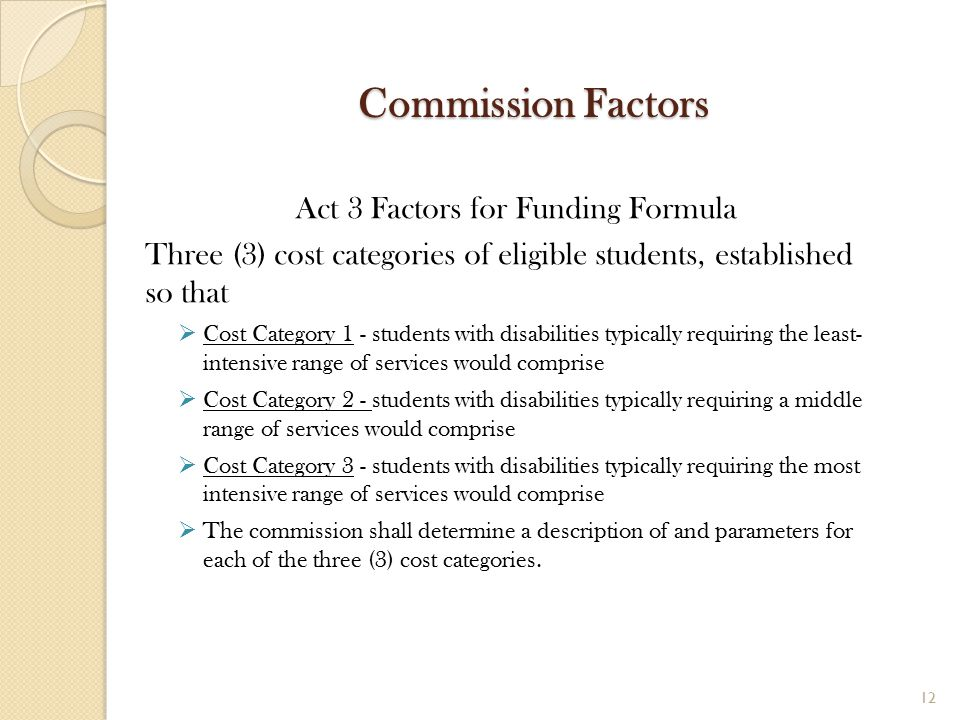 Commission Factors Act 3 Factors for Funding Formula Three (3) cost categories of eligible students, established so that  Cost Category 1 - students