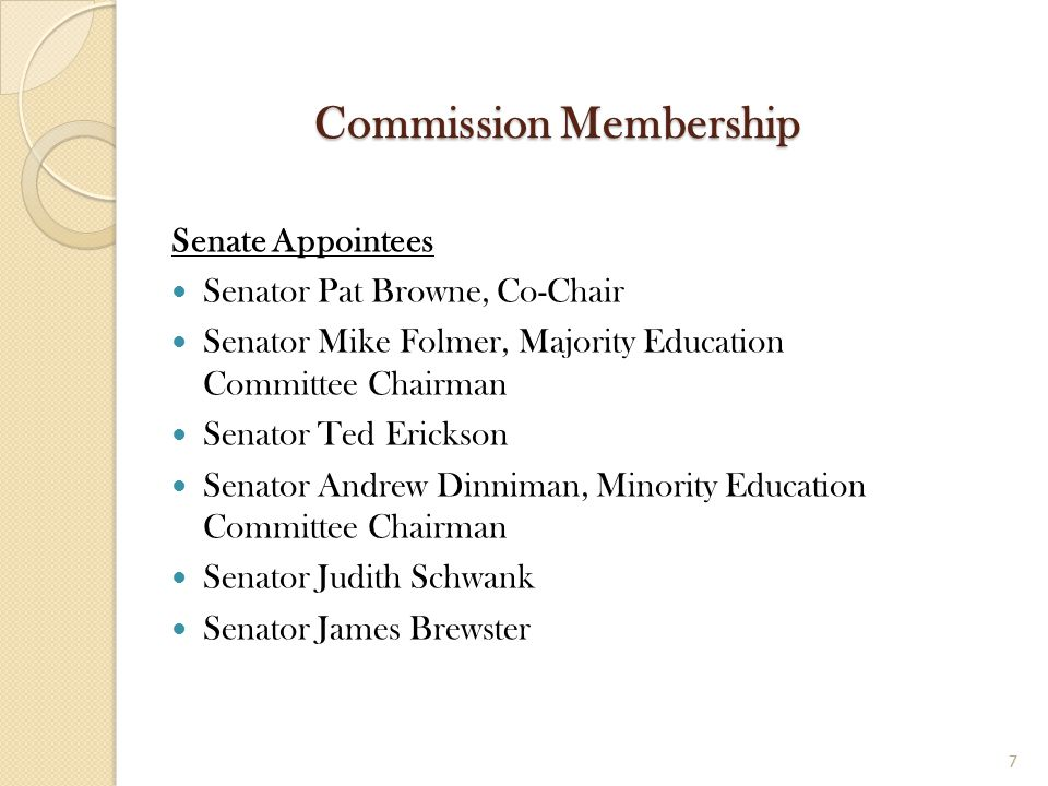 Commission Membership Senate Appointees Senator Pat Browne, Co-Chair Senator Mike Folmer, Majority Education Committee Chairman Senator Ted Erickson S