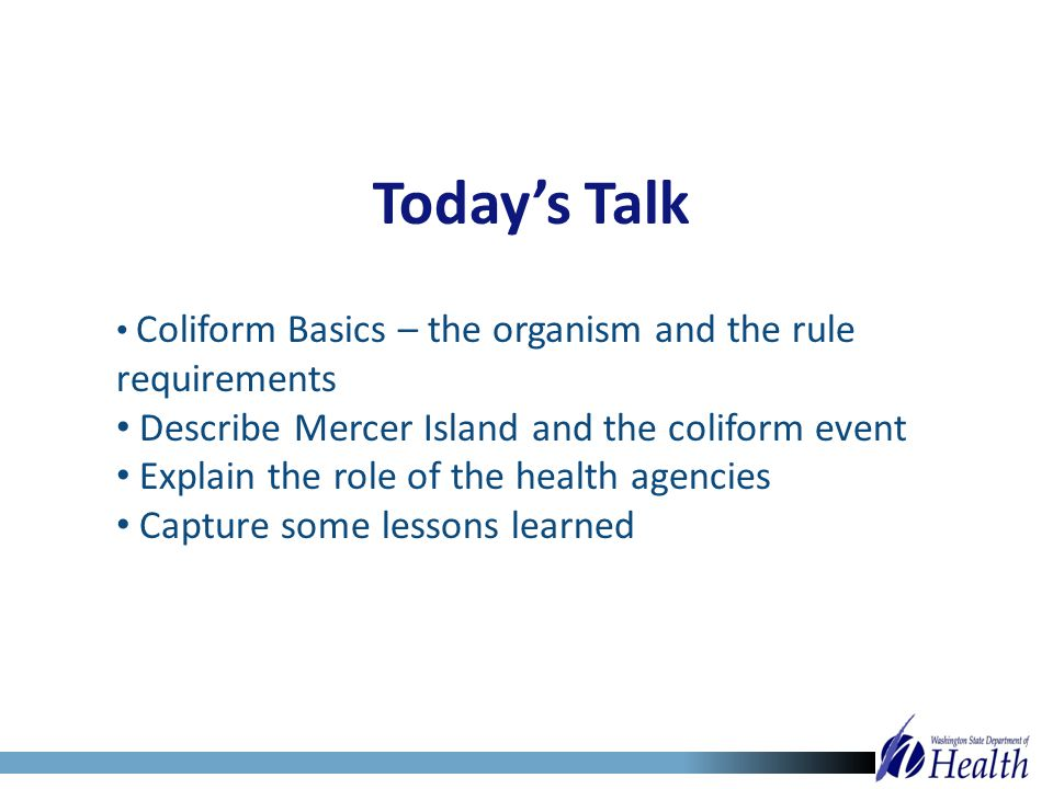 Today's Talk Coliform Basics – the organism and the rule requirements Describe Mercer Island and the coliform event Explain the role of the health age