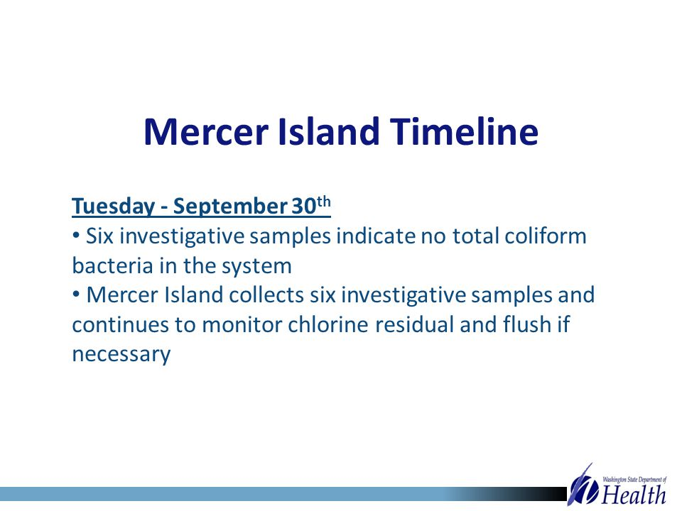 Mercer Island Timeline Tuesday - September 30 th Six investigative samples indicate no total coliform bacteria in the system Mercer Island collects si