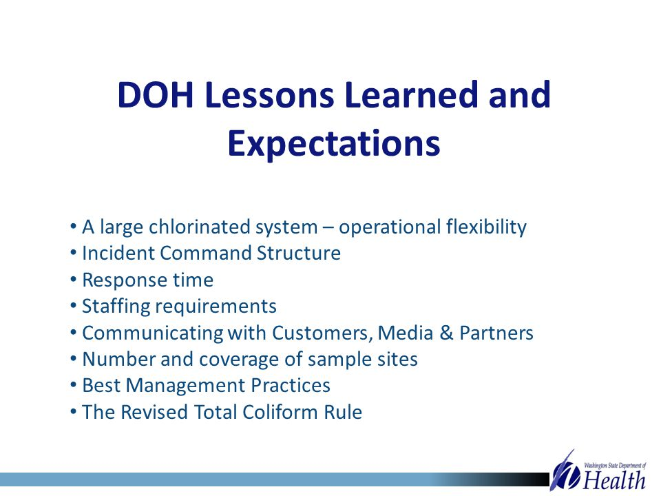 DOH Lessons Learned and Expectations A large chlorinated system – operational flexibility Incident Command Structure Response time Staffing requiremen