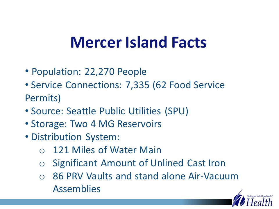 Mercer Island Facts Population: 22,270 People Service Connections: 7,335 (62 Food Service Permits) Source: Seattle Public Utilities (SPU) Storage: Two
