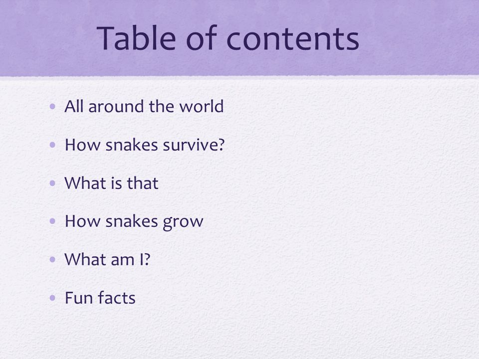 Table of contents All around the world How snakes survive? What is that How snakes grow What am I? Fun facts