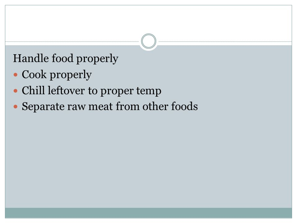 Handle food properly Cook properly Chill leftover to proper temp Separate raw meat from other foods