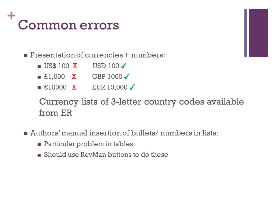 + Common errors Presentation of currencies + numbers: US$ 100 X USD 100 ✔ £1,000 X GBP 1000 ✔ €10000 X EUR 10,000 ✔ Currency lists of 3-letter country codes available from ER Authors' manual insertion of bullets/ numbers in lists: Particular problem in tables Should use RevMan buttons to do these