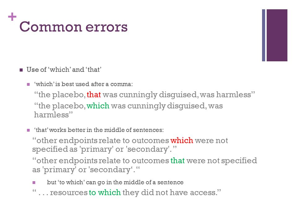 + Common errors Use of 'which' and 'that' 'which' is best used after a comma: the placebo, that was cunningly disguised, was harmless the placebo, which was cunningly disguised, was harmless 'that' works better in the middle of sentences: other endpoints relate to outcomes which were not specified as primary or secondary .