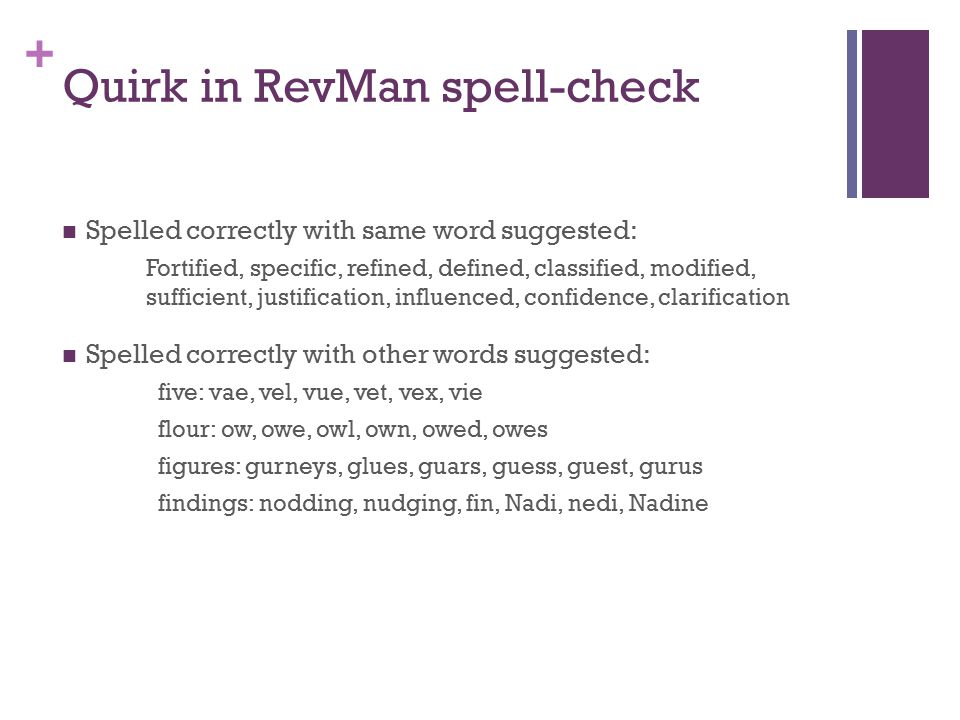 + Quirk in RevMan spell-check Spelled correctly with same word suggested: Fortified, specific, refined, defined, classified, modified, sufficient, justification, influenced, confidence, clarification Spelled correctly with other words suggested: five: vae, vel, vue, vet, vex, vie flour: ow, owe, owl, own, owed, owes figures: gurneys, glues, guars, guess, guest, gurus findings: nodding, nudging, fin, Nadi, nedi, Nadine