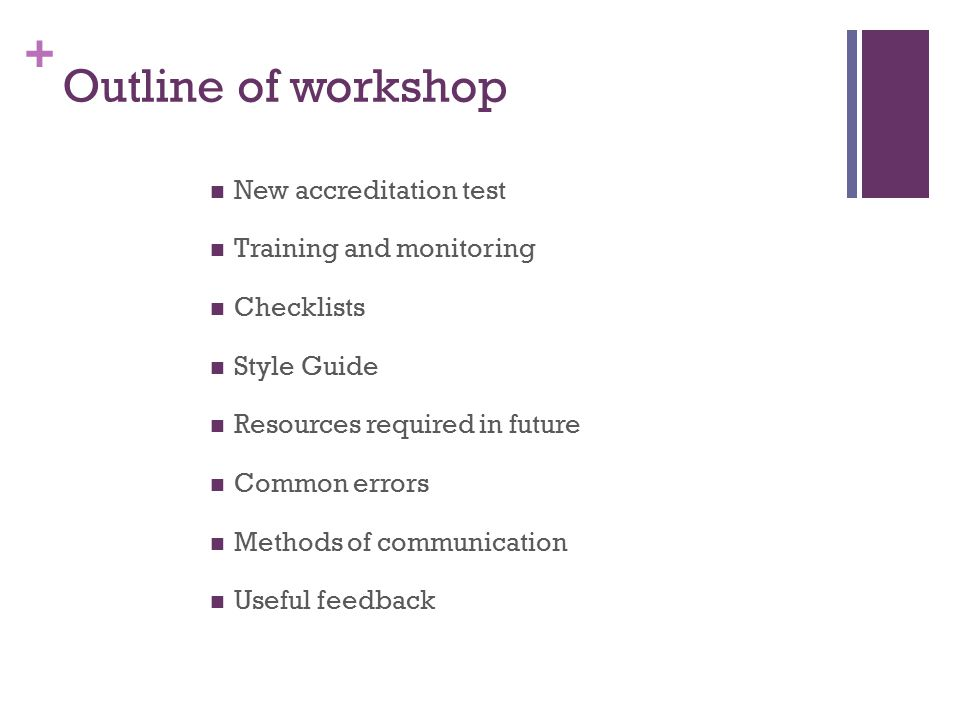 + Outline of workshop New accreditation test Training and monitoring Checklists Style Guide Resources required in future Common errors Methods of communication Useful feedback