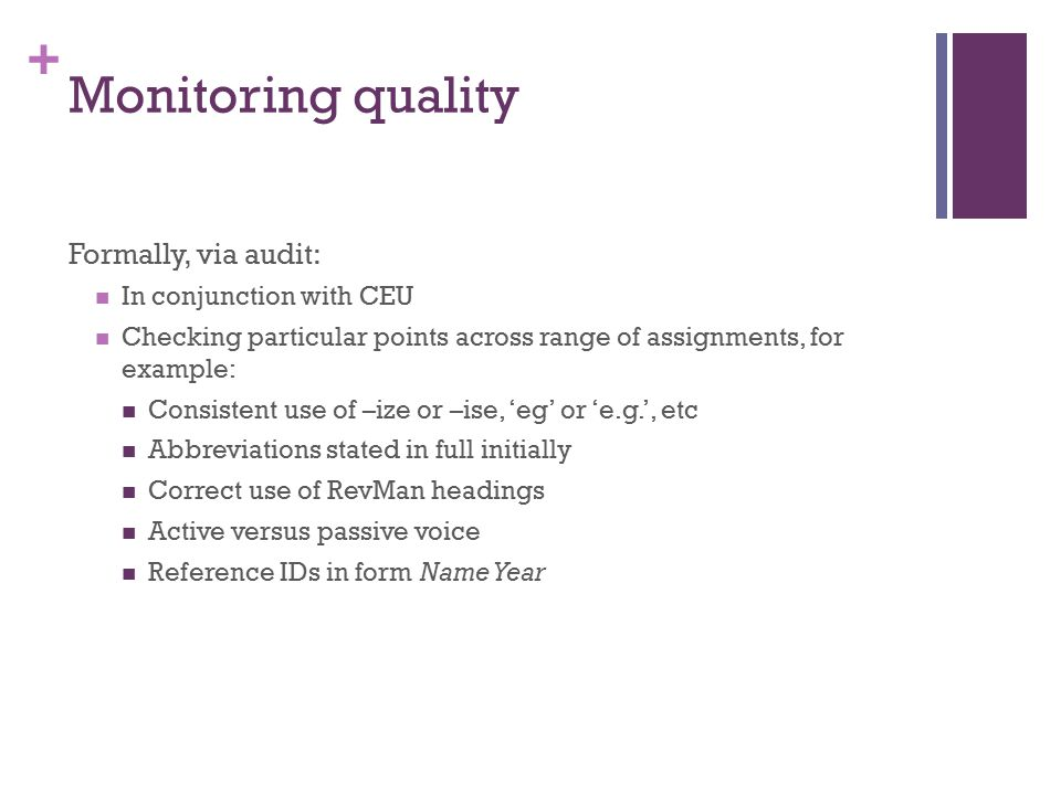 + Monitoring quality Formally, via audit: In conjunction with CEU Checking particular points across range of assignments, for example: Consistent use of –ize or –ise, 'eg' or 'e.g.', etc Abbreviations stated in full initially Correct use of RevMan headings Active versus passive voice Reference IDs in form Name Year