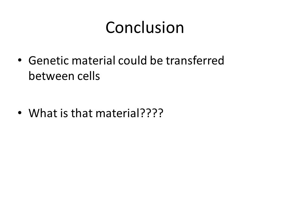 Conclusion Genetic material could be transferred between cells What is that material????
