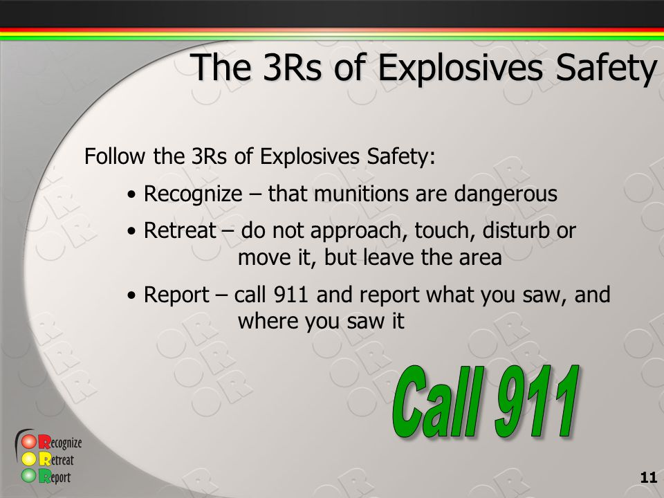 The 3Rs of Explosives Safety Follow the 3Rs of Explosives Safety: Recognize – that munitions are dangerous Retreat – do not approach, touch, disturb or move it, but leave the area Report – call 911 and report what you saw, and where you saw it 11