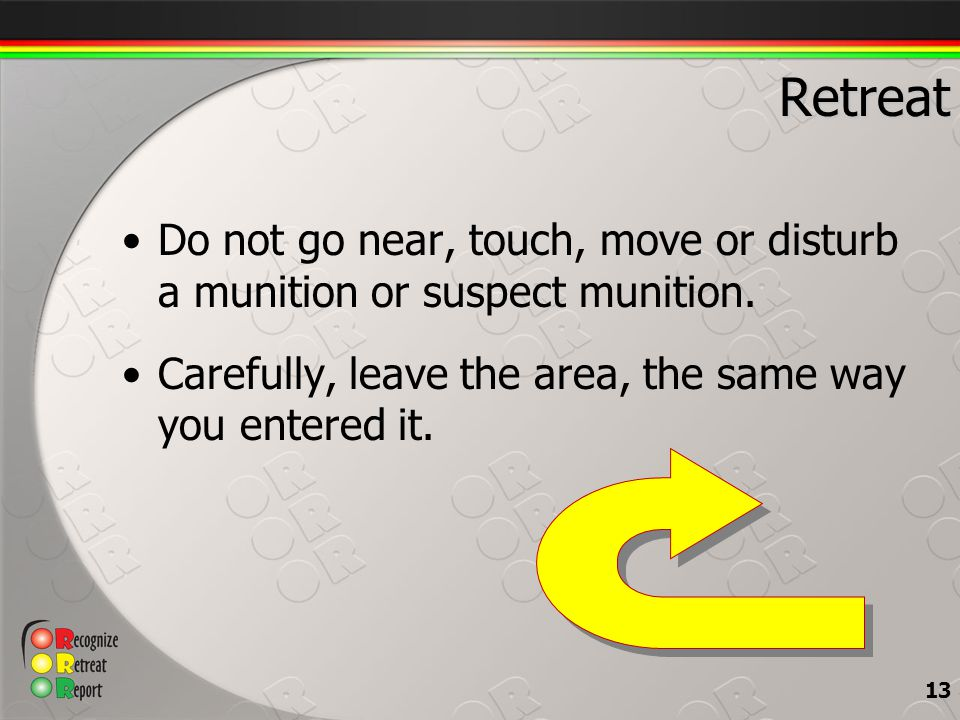 Retreat Do not go near, touch, move or disturb a munition or suspect munition.