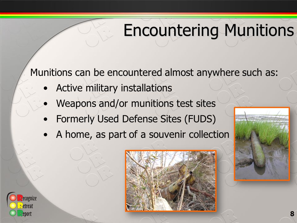 Munitions can be encountered almost anywhere such as: Active military installations Weapons and/or munitions test sites Formerly Used Defense Sites (FUDS) A home, as part of a souvenir collection 8 Encountering Munitions