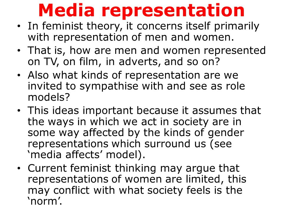 Media representation In feminist theory, it concerns itself primarily with representation of men and women. That is, how are men and women represented