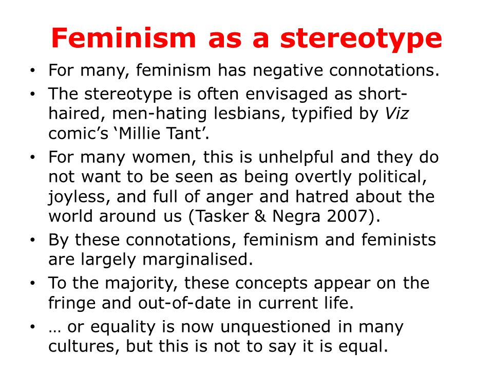 Feminism as a stereotype For many, feminism has negative connotations.