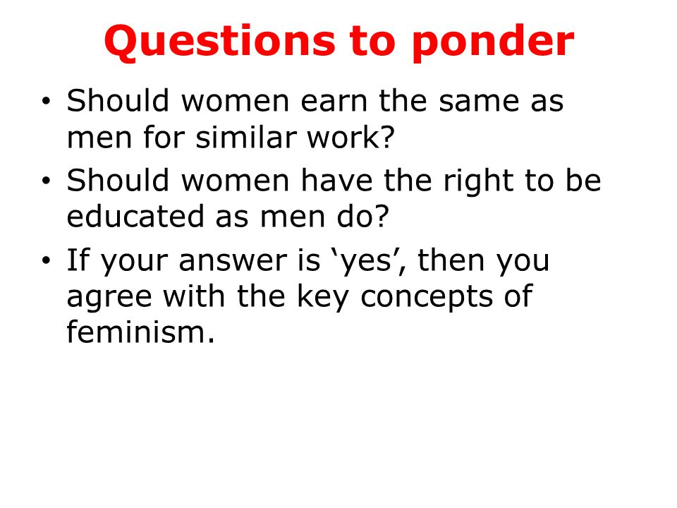 Questions to ponder Should women earn the same as men for similar work? Should women have the right to be educated as men do? If your answer is 'yes',