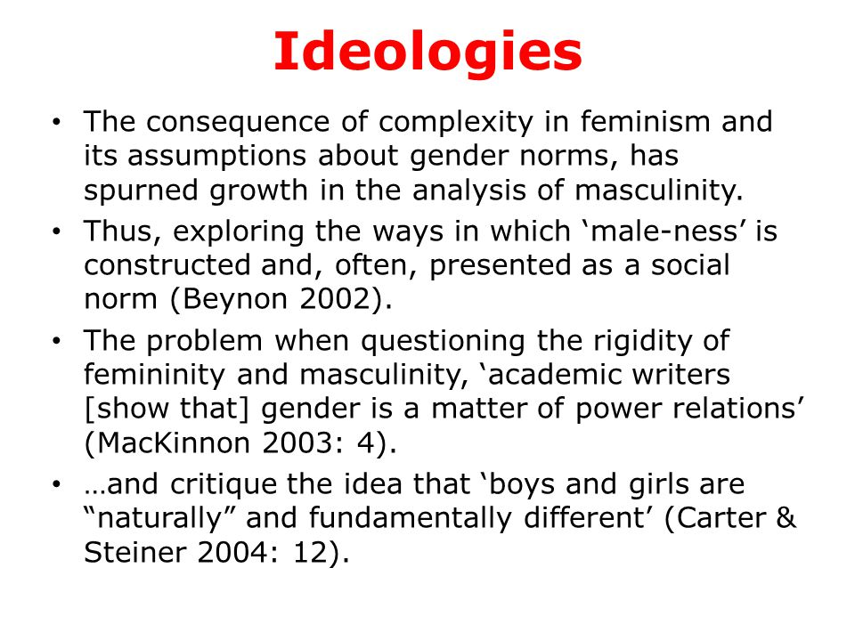 Ideologies cont… Overall, feminism is a complex set of ideas, whose definitions are hotly debated over, and which incorporates a bewildering array of approaches and arguments.