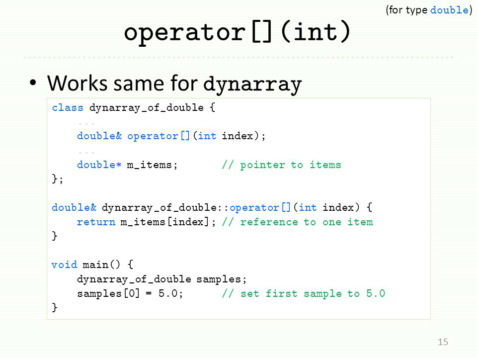 operator[](int) Works same for dynarray 15 class dynarray_of_double {... double& operator[](int index);... double* m_items; // pointer to items }; dou