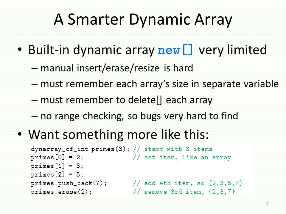 A Smarter Dynamic Array Built-in dynamic array new[] very limited – manual insert/erase/resize is hard – must remember each array's size in separate v