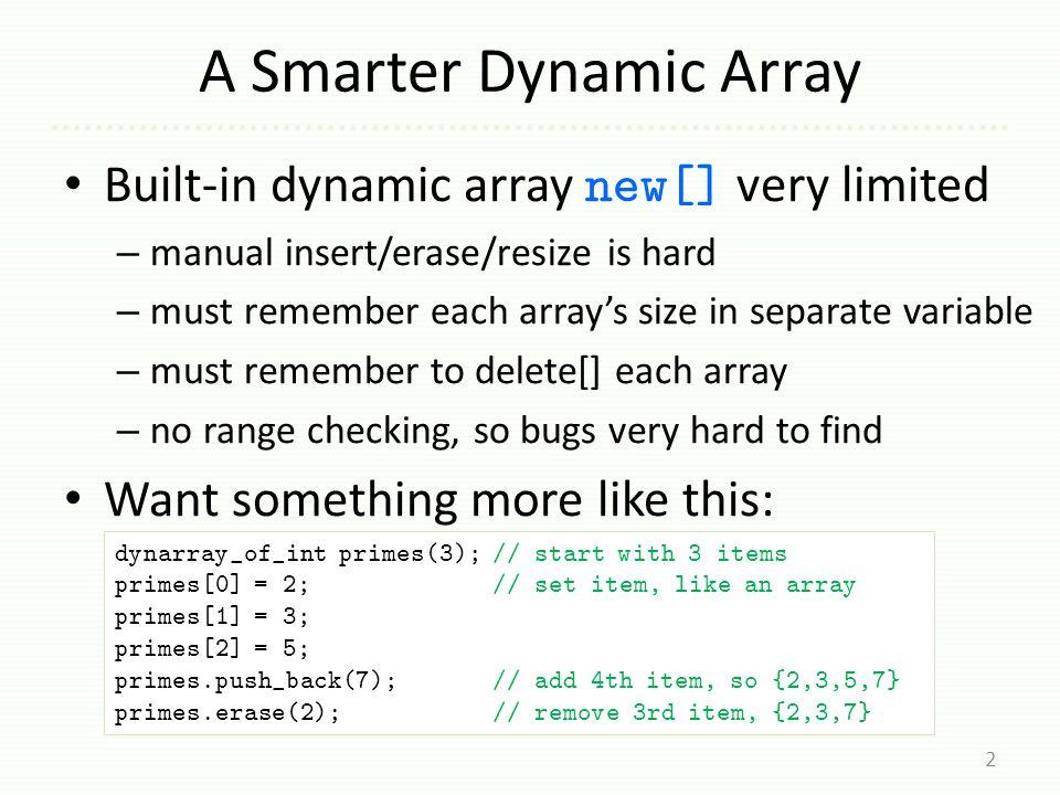 dynarray::erase 23 void dynarray_of_double::erase(int index) { assert(index >= 0 && index < m_size); for (int i = index; i < m_size-1; ++i) m_items[i] = m_items[i+1]; // copy from next slot m_size--; } (for type double ) primes.erase(1); // erase second item primes 3 size capacity 2.0 3.0 5.0 ???.