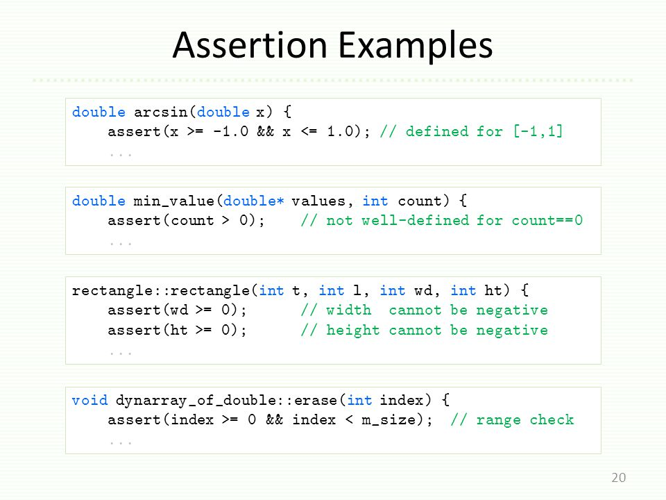 Assertion Examples 20 double min_value(double* values, int count) { assert(count > 0); // not well-defined for count==0...